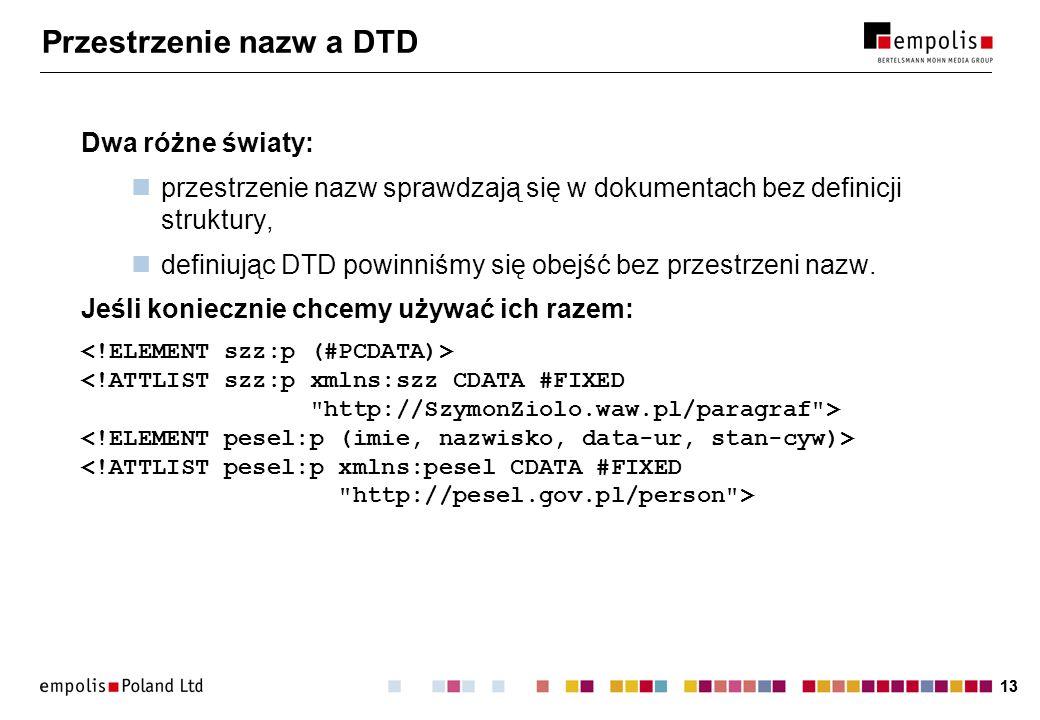 13 Przestrzenie nazw a DTD Dwa różne światy: przestrzenie nazw sprawdzają się w dokumentach bez definicji struktury, definiując DTD powinniśmy się obejść bez przestrzeni nazw.