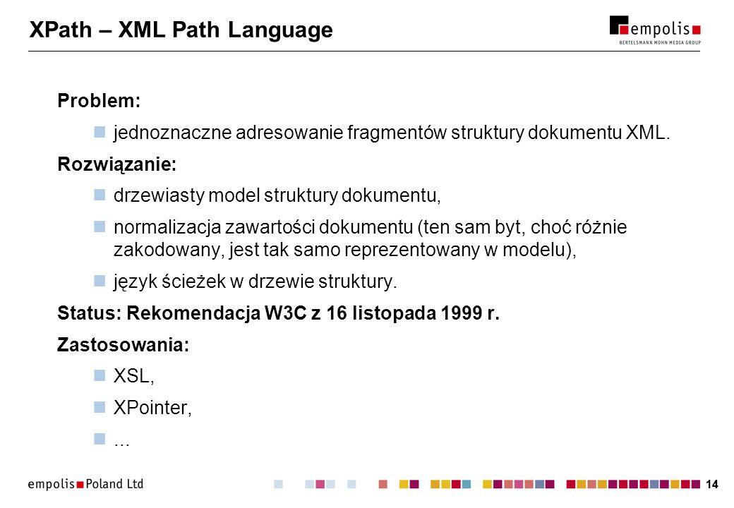 14 XPath – XML Path Language Problem: jednoznaczne adresowanie fragmentów struktury dokumentu XML. Rozwiązanie: drzewiasty model struktury dokumentu,
