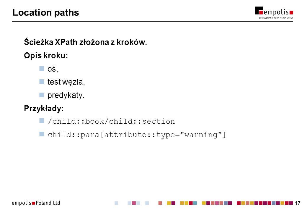 17 Location paths Ścieżka XPath złożona z kroków. Opis kroku: oś, test węzła, predykaty. Przykłady: /child::book/child::section child::para[attribute: