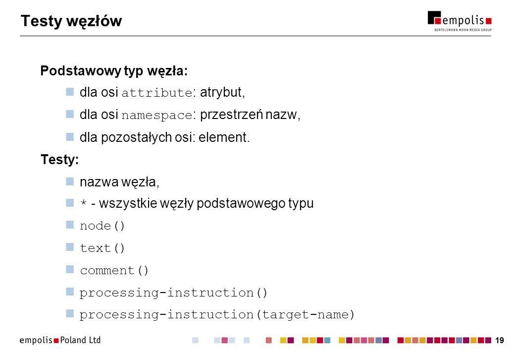 19 Testy węzłów Podstawowy typ węzła: dla osi attribute : atrybut, dla osi namespace : przestrzeń nazw, dla pozostałych osi: element. Testy: nazwa węz