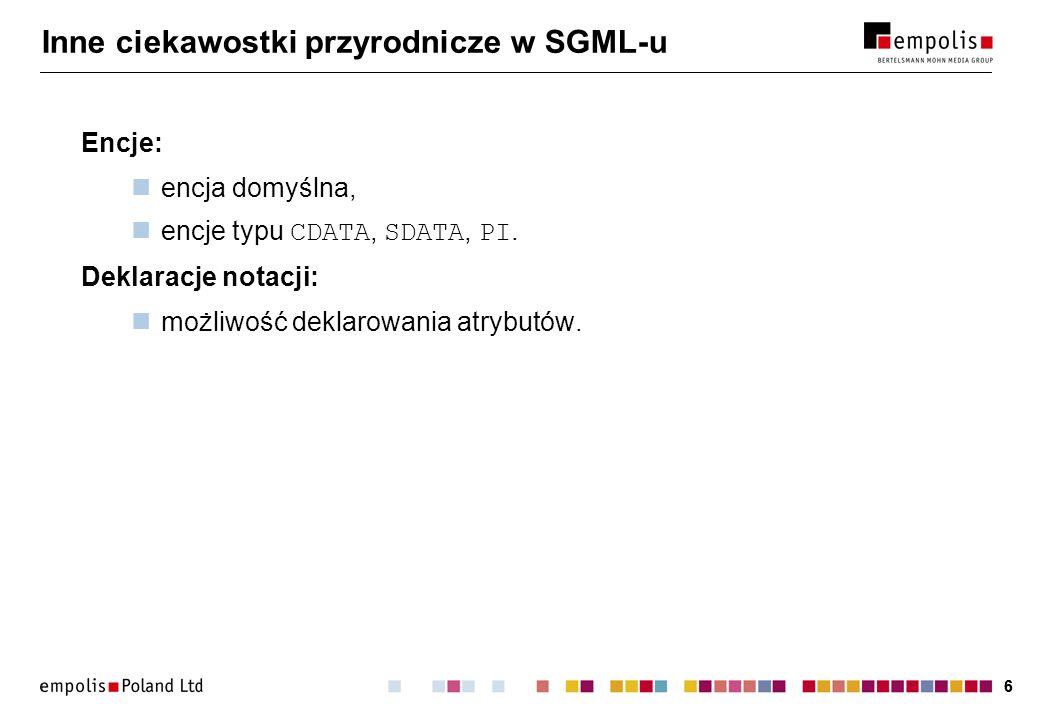 66 Inne ciekawostki przyrodnicze w SGML-u Encje: encja domyślna, encje typu CDATA, SDATA, PI. Deklaracje notacji: możliwość deklarowania atrybutów.