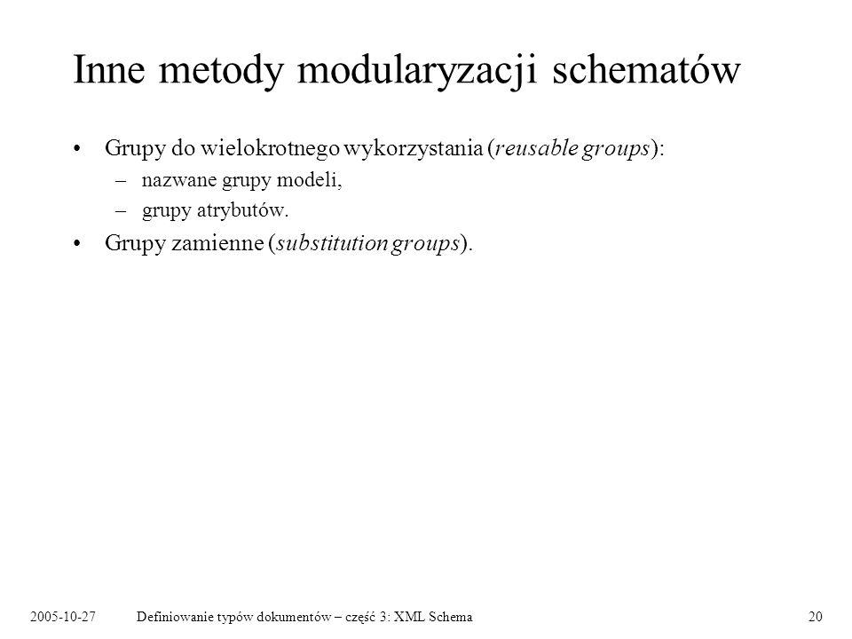 2005-10-27Definiowanie typów dokumentów – część 3: XML Schema20 Inne metody modularyzacji schematów Grupy do wielokrotnego wykorzystania (reusable groups): –nazwane grupy modeli, –grupy atrybutów.
