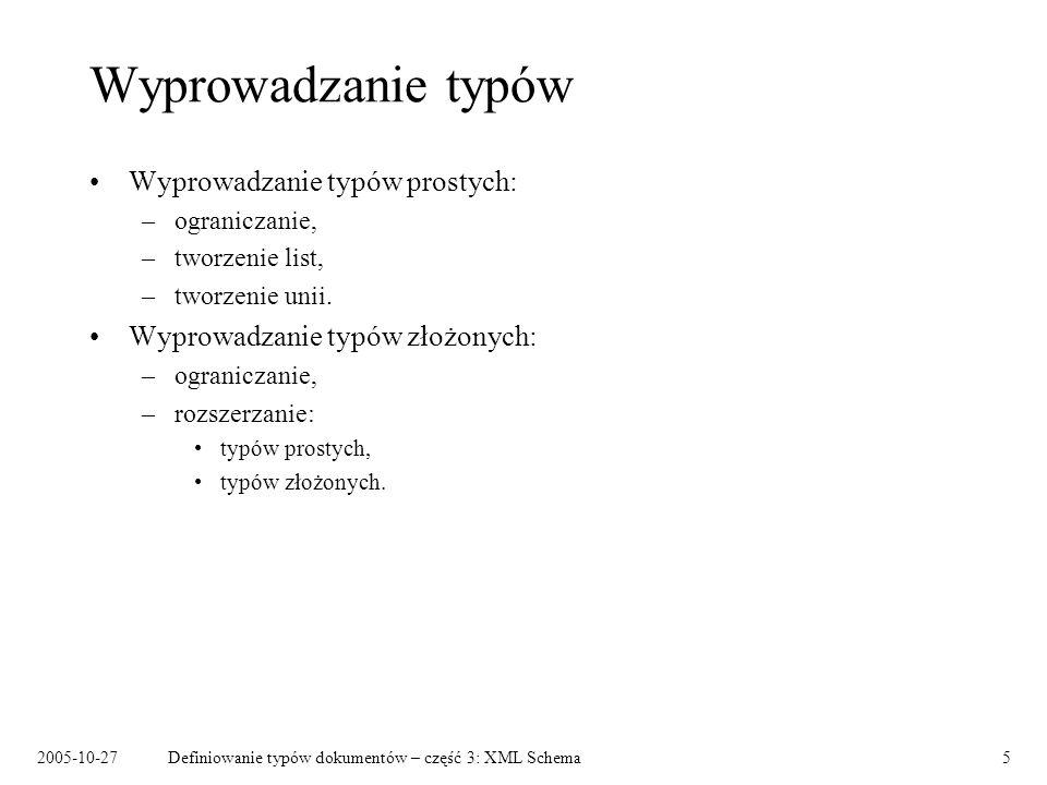 2005-10-27Definiowanie typów dokumentów – część 3: XML Schema5 Wyprowadzanie typów Wyprowadzanie typów prostych: –ograniczanie, –tworzenie list, –tworzenie unii.