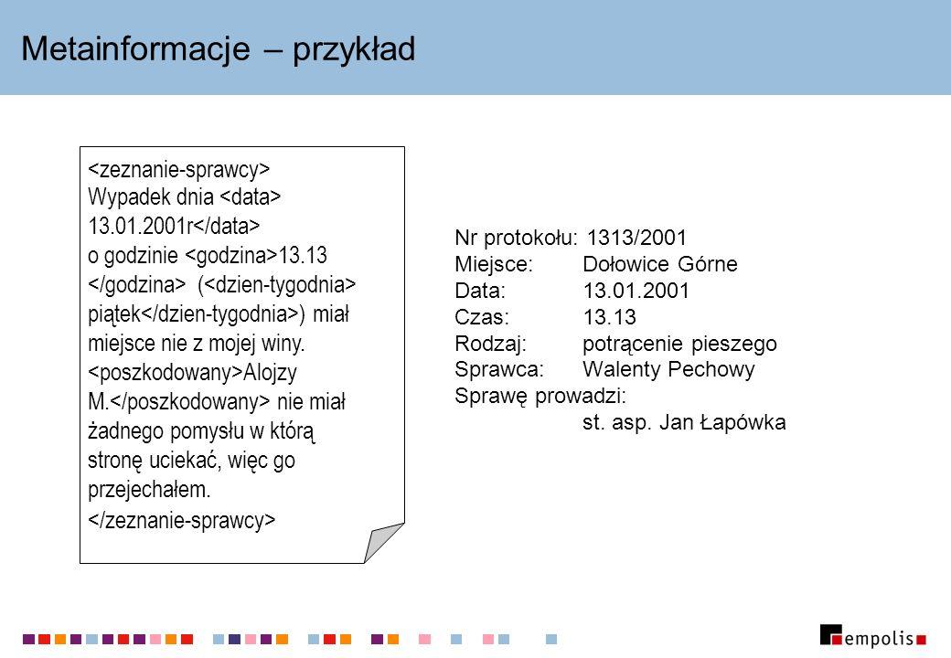 Metainformacje – przykład Nr protokołu: 1313/2001 Miejsce:Dołowice Górne Data:13.01.2001 Czas:13.13 Rodzaj:potrącenie pieszego Sprawca:Walenty Pechowy Sprawę prowadzi: st.