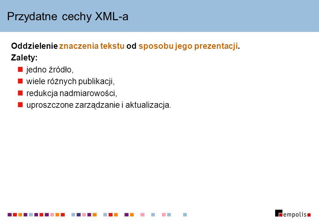 Przydatne cechy XML-a Oddzielenie znaczenia tekstu od sposobu jego prezentacji.