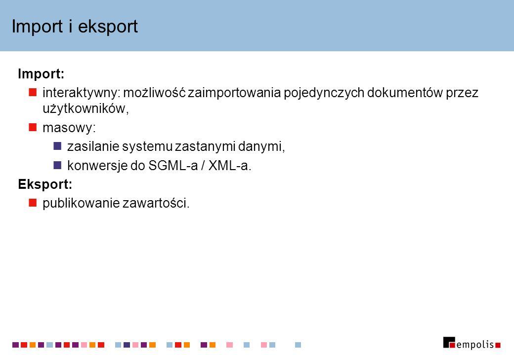 Import i eksport Import: interaktywny: możliwość zaimportowania pojedynczych dokumentów przez użytkowników, masowy: zasilanie systemu zastanymi danymi, konwersje do SGML-a / XML-a.
