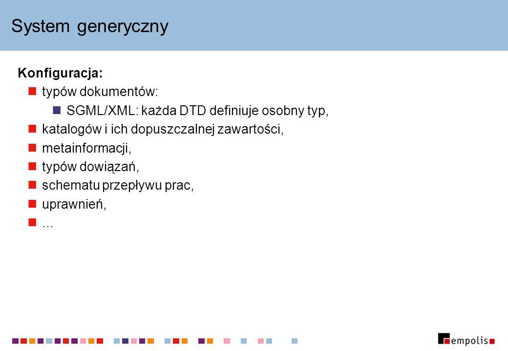 System generyczny Konfiguracja: typów dokumentów: SGML/XML: każda DTD definiuje osobny typ, katalogów i ich dopuszczalnej zawartości, metainformacji, typów dowiązań, schematu przepływu prac, uprawnień,...