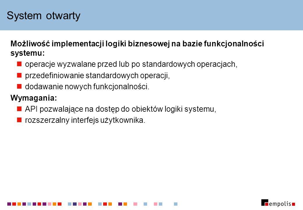 System otwarty Możliwość implementacji logiki biznesowej na bazie funkcjonalności systemu: operacje wyzwalane przed lub po standardowych operacjach, przedefiniowanie standardowych operacji, dodawanie nowych funkcjonalności.