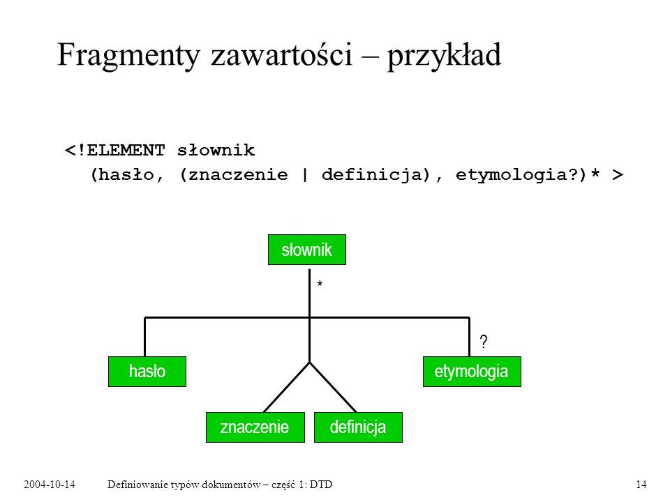 2004-10-14Definiowanie typów dokumentów – część 1: DTD15 Typy atrybutów CDATA ciąg znaków NMTOKEN ciąg znaków mogących występować w nazwach atrybutów i elementów NMTOKENS ciąg NMTOKEN oddzielanych spacjami ID identyfikator unikalny w dokumencie IDREF wskaźnik do ID innego elementu IDREFS ciąg IDREF oddzielany spacjami ENTITY nazwa encji (musi być zadeklarowana) ENITIES ciąg ENTITY oddzielany spacjami ( a | b | c ) typ wyliczeniowy