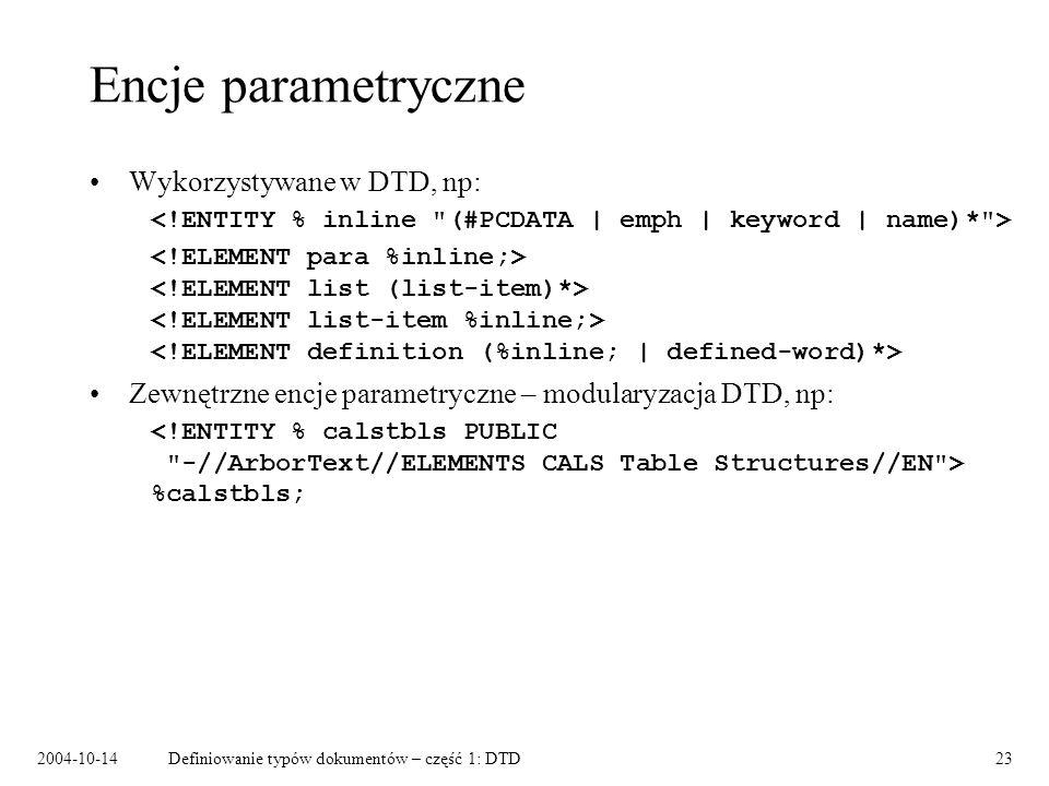 2004-10-14Definiowanie typów dokumentów – część 1: DTD24 Encje nieprzetwarzane Odwołania do obiektów nieprzetwarzanych przez parser XML (grafiki, dźwięku, plików binarnych, itp.) W DTD: –deklaracja notacji: –deklaracja atrybutu encyjnego: –deklaracja encji nieprzetwarzanej: W instancji dokumentu: –odwołanie do encji: