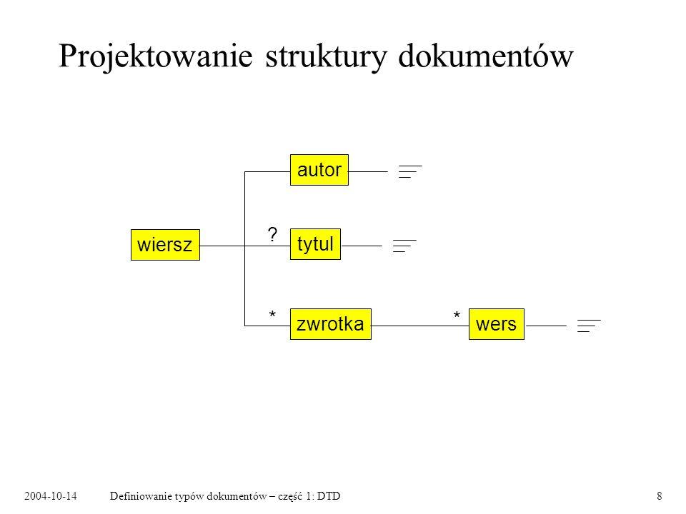 2004-10-14Definiowanie typów dokumentów – część 1: DTD9 DTD – prosty przykład <!DOCTYPE wiersz [ ]> element główny zawartość elementów atrybuty wyrażenia regularne