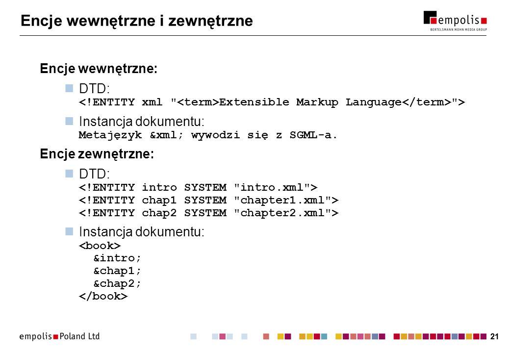 21 Encje wewnętrzne i zewnętrzne Encje wewnętrzne: DTD: Extensible Markup Language > Instancja dokumentu: Metajęzyk &xml; wywodzi się z SGML-a.