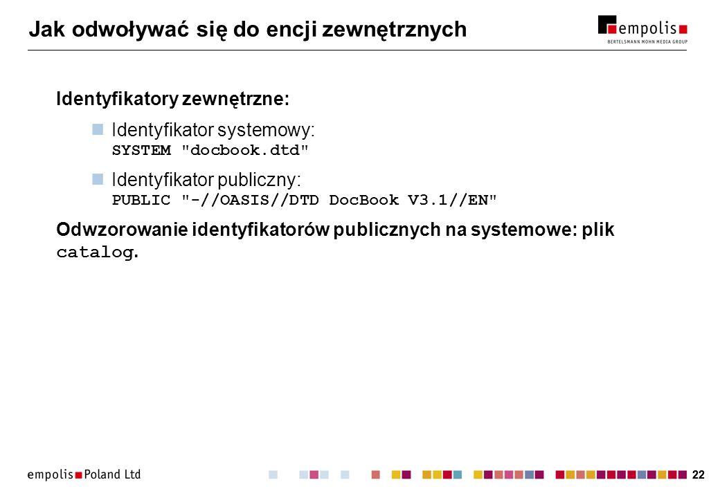 22 Jak odwoływać się do encji zewnętrznych Identyfikatory zewnętrzne: Identyfikator systemowy: SYSTEM docbook.dtd Identyfikator publiczny: PUBLIC -//OASIS//DTD DocBook V3.1//EN Odwzorowanie identyfikatorów publicznych na systemowe: plik catalog.