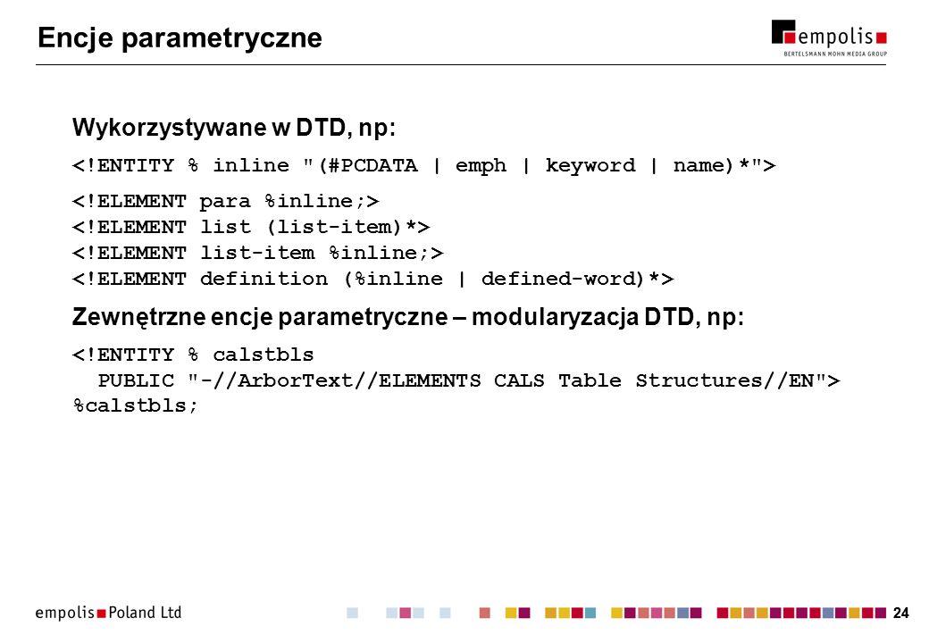 24 Encje parametryczne Wykorzystywane w DTD, np: Zewnętrzne encje parametryczne – modularyzacja DTD, np: %calstbls;