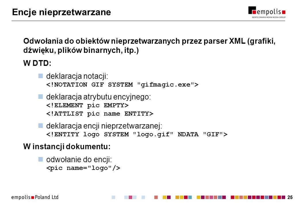 25 Encje nieprzetwarzane Odwołania do obiektów nieprzetwarzanych przez parser XML (grafiki, dźwięku, plików binarnych, itp.) W DTD: deklaracja notacji: deklaracja atrybutu encyjnego: deklaracja encji nieprzetwarzanej: W instancji dokumentu: odwołanie do encji: