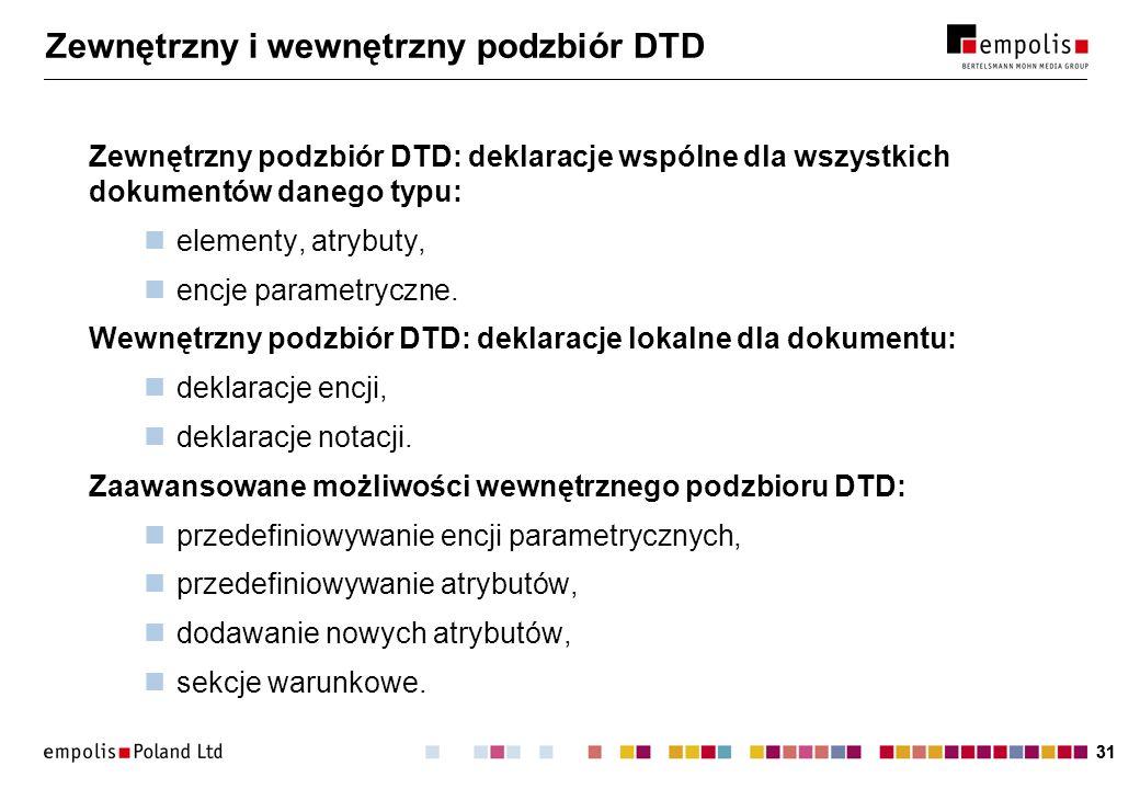31 Zewnętrzny i wewnętrzny podzbiór DTD Zewnętrzny podzbiór DTD: deklaracje wspólne dla wszystkich dokumentów danego typu: elementy, atrybuty, encje parametryczne.