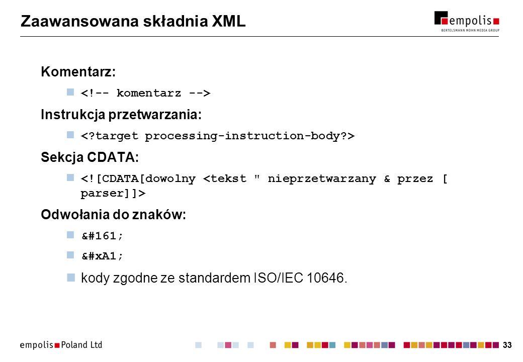 33 Zaawansowana składnia XML Komentarz: Instrukcja przetwarzania: Sekcja CDATA: Odwołania do znaków: ¡ ¡ kody zgodne ze standardem ISO/IEC 10646.