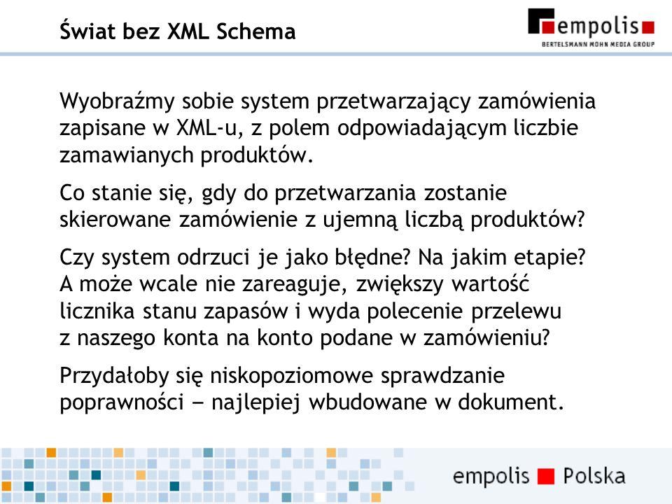 Świat bez XML Schema Wyobraźmy sobie system przetwarzający zamówienia zapisane w XML-u, z polem odpowiadającym liczbie zamawianych produktów. Co stani