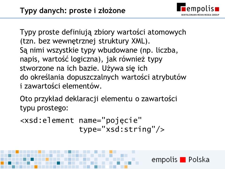 Typy danych: proste i złożone Typy proste definiują zbiory wartości atomowych (tzn. bez wewnętrznej struktury XML). Są nimi wszystkie typy wbudowane (