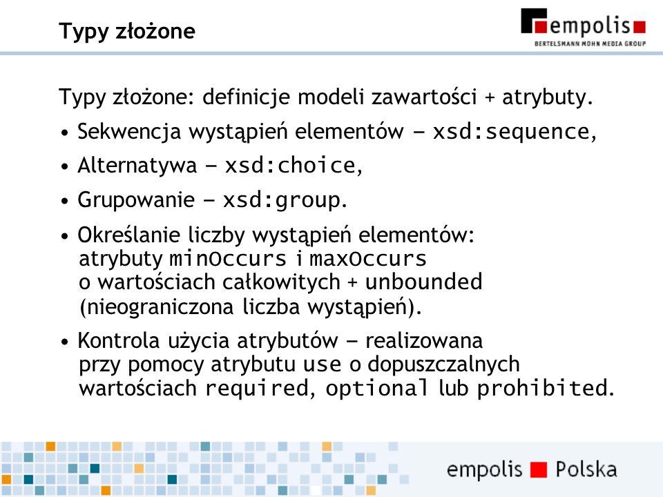 Typy złożone Typy złożone: definicje modeli zawartości + atrybuty. Sekwencja wystąpień elementów – xsd:sequence, Alternatywa – xsd:choice, Grupowanie