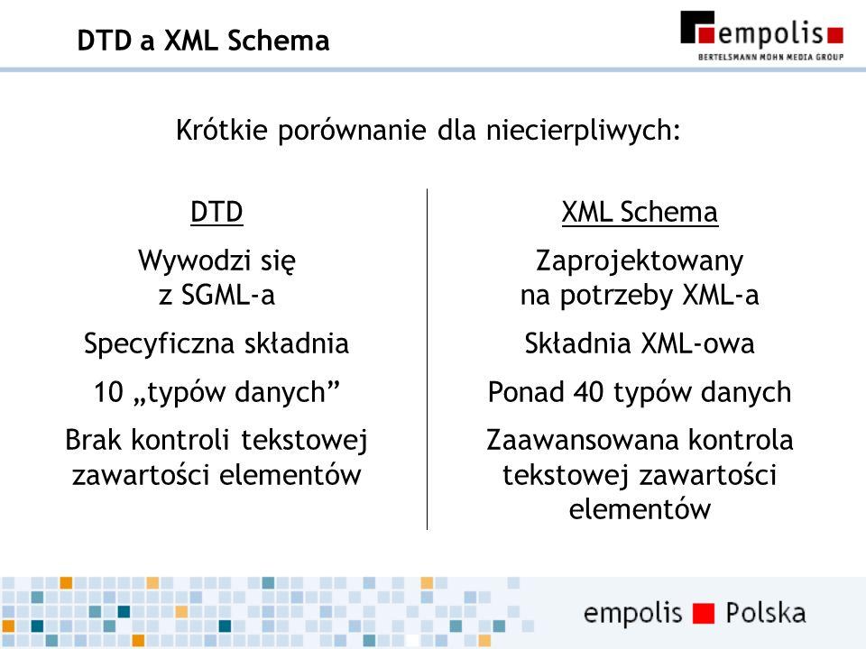 DTD a XML Schema DTD Wywodzi się z SGML-a Specyficzna składnia 10 typów danych Brak kontroli tekstowej zawartości elementów XML Schema Zaprojektowany