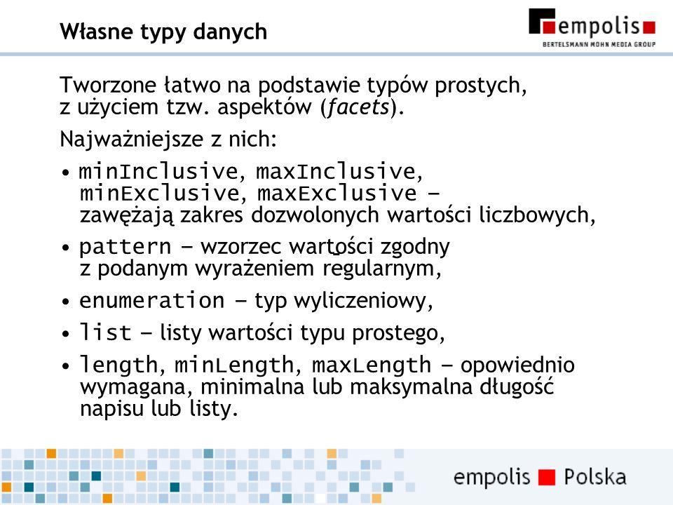 Własne typy danych Tworzone łatwo na podstawie typów prostych, z użyciem tzw. aspektów (facets). Najważniejsze z nich: minInclusive, maxInclusive, min