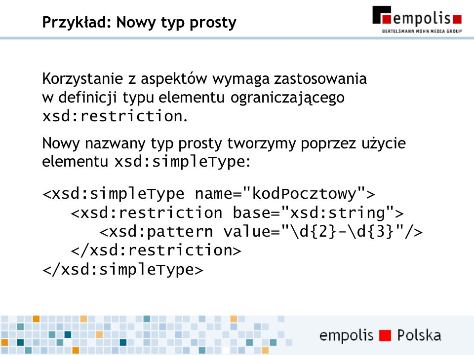 Przykład: Nowy typ prosty Korzystanie z aspektów wymaga zastosowania w definicji typu elementu ograniczającego xsd:restriction. Nowy nazwany typ prost