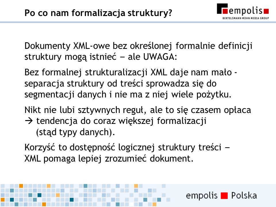 Po co nam formalizacja struktury? Dokumenty XML-owe bez określonej formalnie definicji struktury mogą istnieć – ale UWAGA: Bez formalnej strukturaliza