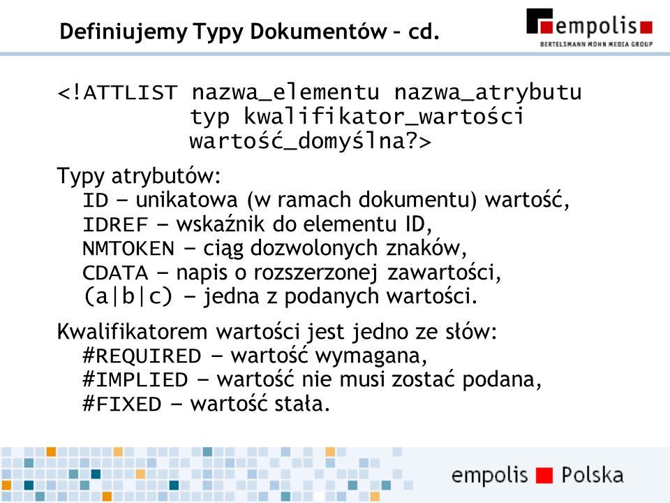 Definiujemy Typy Dokumentów – cd. Typy atrybutów: ID – unikatowa (w ramach dokumentu) wartość, IDREF – wskaźnik do elementu ID, NMTOKEN – ciąg dozwolo