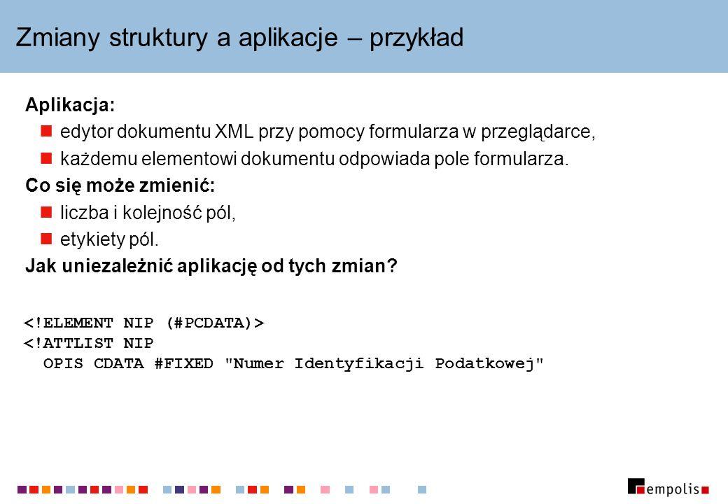 Zmiany struktury a aplikacje – przykład Aplikacja: edytor dokumentu XML przy pomocy formularza w przeglądarce, każdemu elementowi dokumentu odpowiada