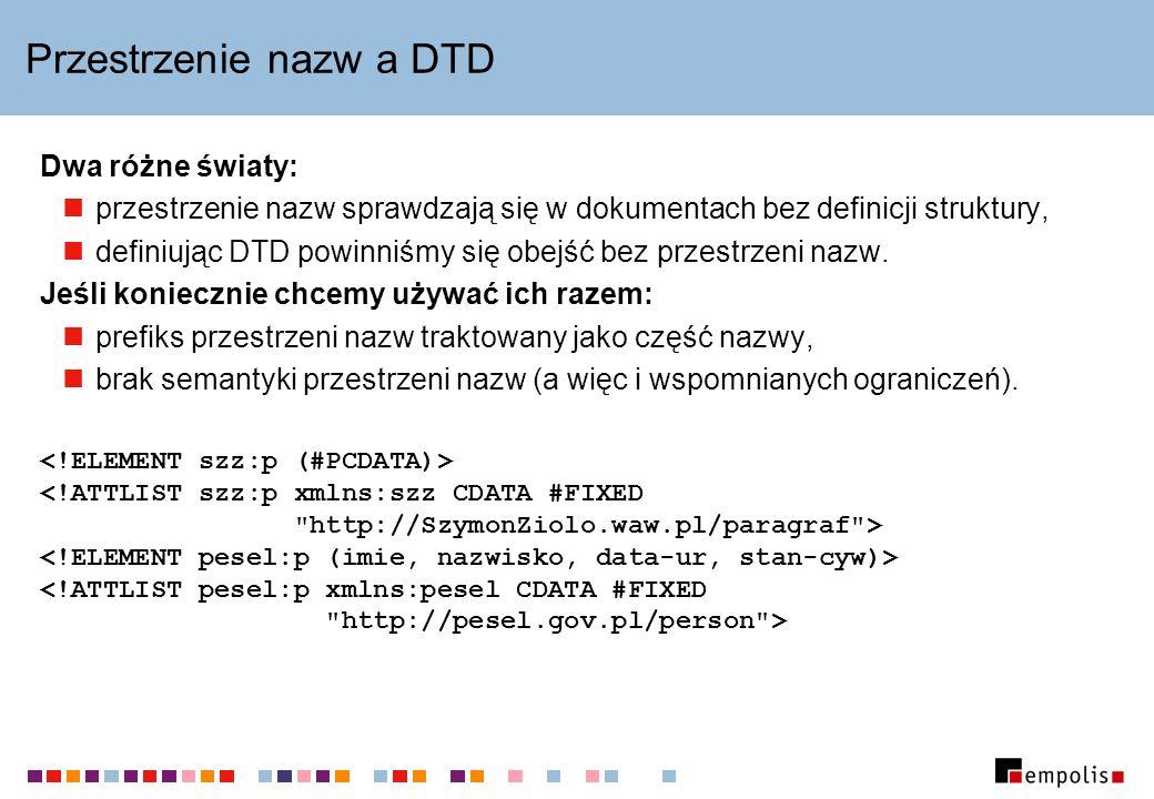 Przestrzenie nazw a DTD Dwa różne światy: przestrzenie nazw sprawdzają się w dokumentach bez definicji struktury, definiując DTD powinniśmy się obejść bez przestrzeni nazw.