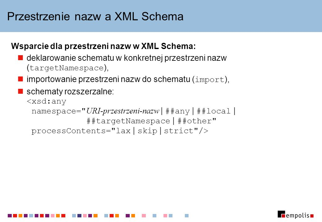 Przestrzenie nazw a XML Schema Wsparcie dla przestrzeni nazw w XML Schema: deklarowanie schematu w konkretnej przestrzeni nazw ( targetNamespace ), importowanie przestrzeni nazw do schematu ( import ), schematy rozszerzalne: