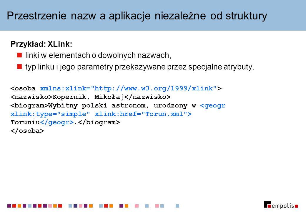Przestrzenie nazw a aplikacje niezależne od struktury Przykład: XLink: linki w elementach o dowolnych nazwach, typ linku i jego parametry przekazywane przez specjalne atrybuty.