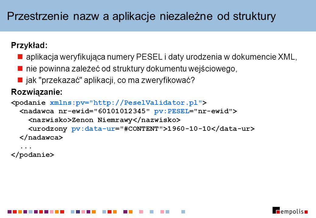 Przestrzenie nazw a aplikacje niezależne od struktury Przykład: aplikacja weryfikująca numery PESEL i daty urodzenia w dokumencie XML, nie powinna zależeć od struktury dokumentu wejściowego, jak przekazać aplikacji, co ma zweryfikować.