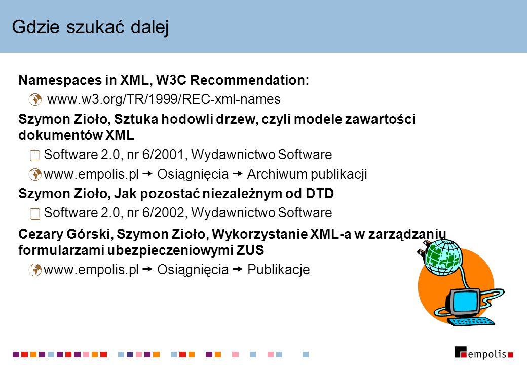 Gdzie szukać dalej Namespaces in XML, W3C Recommendation: www.w3.org/TR/1999/REC-xml-names Szymon Zioło, Sztuka hodowli drzew, czyli modele zawartości dokumentów XML Software 2.0, nr 6/2001, Wydawnictwo Software www.empolis.pl Osiągnięcia Archiwum publikacji Szymon Zioło, Jak pozostać niezależnym od DTD Software 2.0, nr 6/2002, Wydawnictwo Software Cezary Górski, Szymon Zioło, Wykorzystanie XML-a w zarządzaniu formularzami ubezpieczeniowymi ZUS www.empolis.pl Osiągnięcia Publikacje