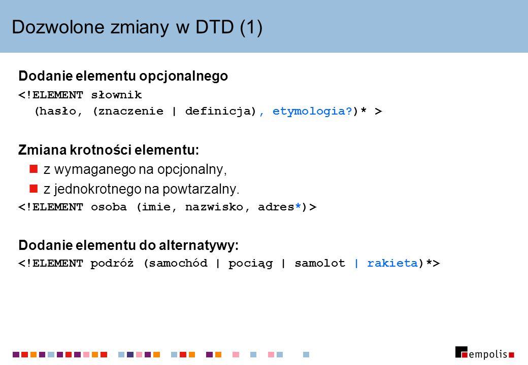 Dozwolone zmiany w DTD (1) Dodanie elementu opcjonalnego Zmiana krotności elementu: z wymaganego na opcjonalny, z jednokrotnego na powtarzalny. Dodani