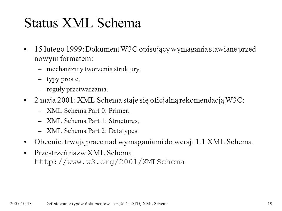2005-10-13Definiowanie typów dokumentów – część 1: DTD, XML Schema19 Status XML Schema 15 lutego 1999: Dokument W3C opisujący wymagania stawiane przed nowym formatem: –mechanizmy tworzenia struktury, –typy proste, –reguły przetwarzania.