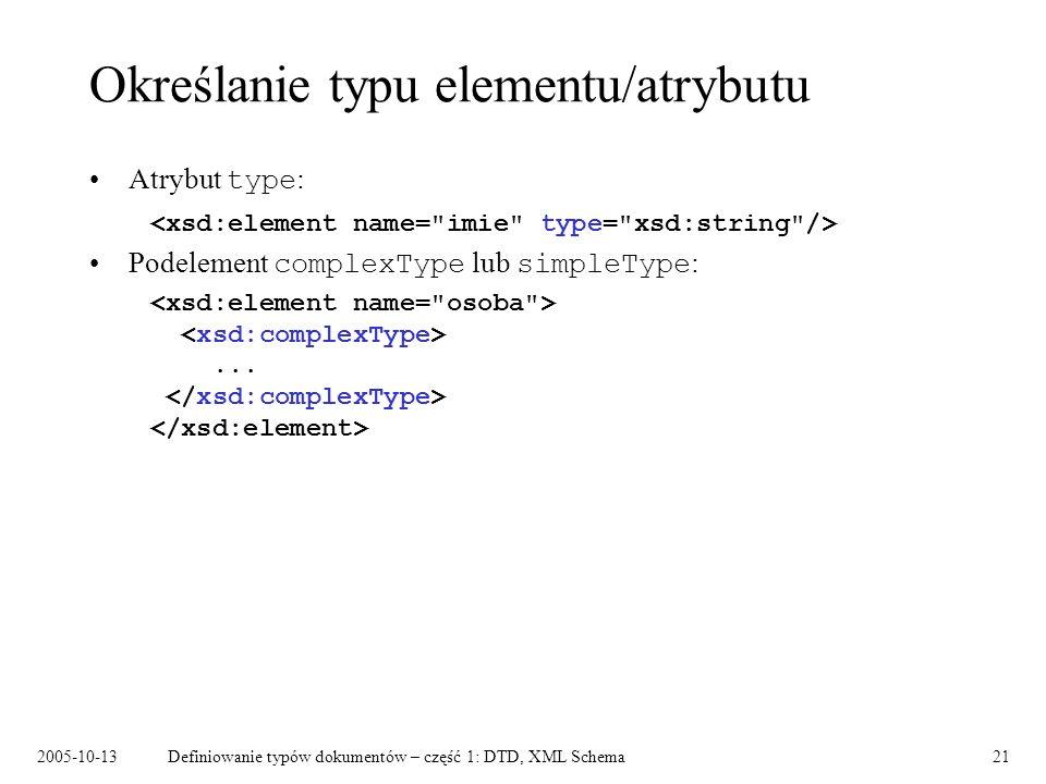 2005-10-13Definiowanie typów dokumentów – część 1: DTD, XML Schema21 Określanie typu elementu/atrybutu Atrybut type : Podelement complexType lub simpl
