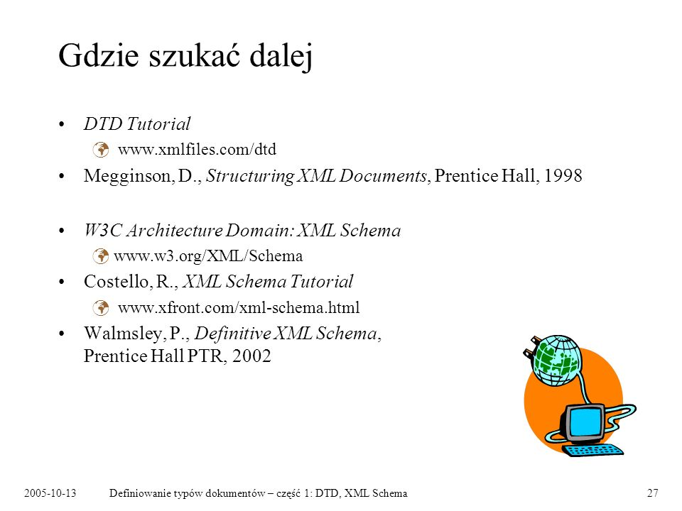 Definiowanie typów dokumentów – część 1: DTD, XML Schema27 Gdzie szukać dalej DTD Tutorial   Megginson, D., Structuring XML Documents, Prentice Hall, 1998 W3C Architecture Domain: XML Schema   Costello, R., XML Schema Tutorial   Walmsley, P., Definitive XML Schema, Prentice Hall PTR, 2002
