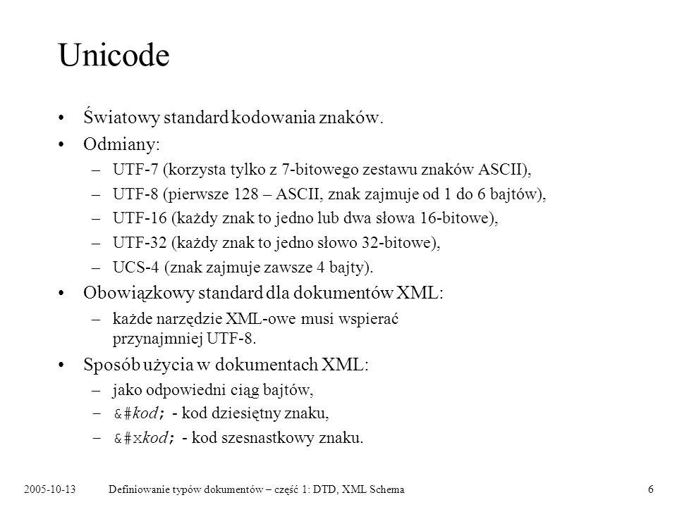 2005-10-13Definiowanie typów dokumentów – część 1: DTD, XML Schema6 Unicode Światowy standard kodowania znaków. Odmiany: –UTF-7 (korzysta tylko z 7-bi