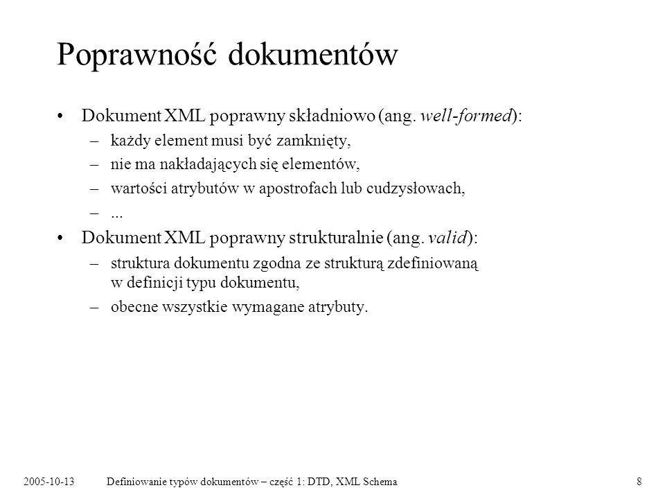 2005-10-13Definiowanie typów dokumentów – część 1: DTD, XML Schema8 Poprawność dokumentów Dokument XML poprawny składniowo (ang. well-formed): –każdy