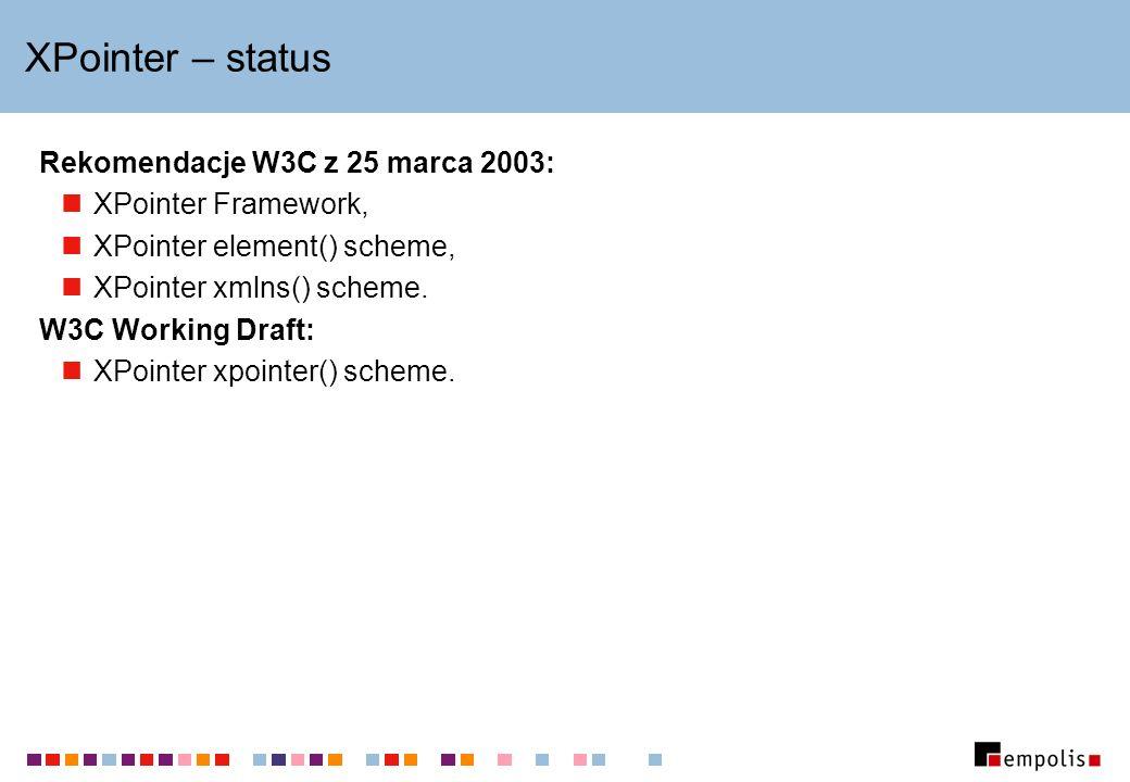 XPointer – status Rekomendacje W3C z 25 marca 2003: XPointer Framework, XPointer element() scheme, XPointer xmlns() scheme. W3C Working Draft: XPointe