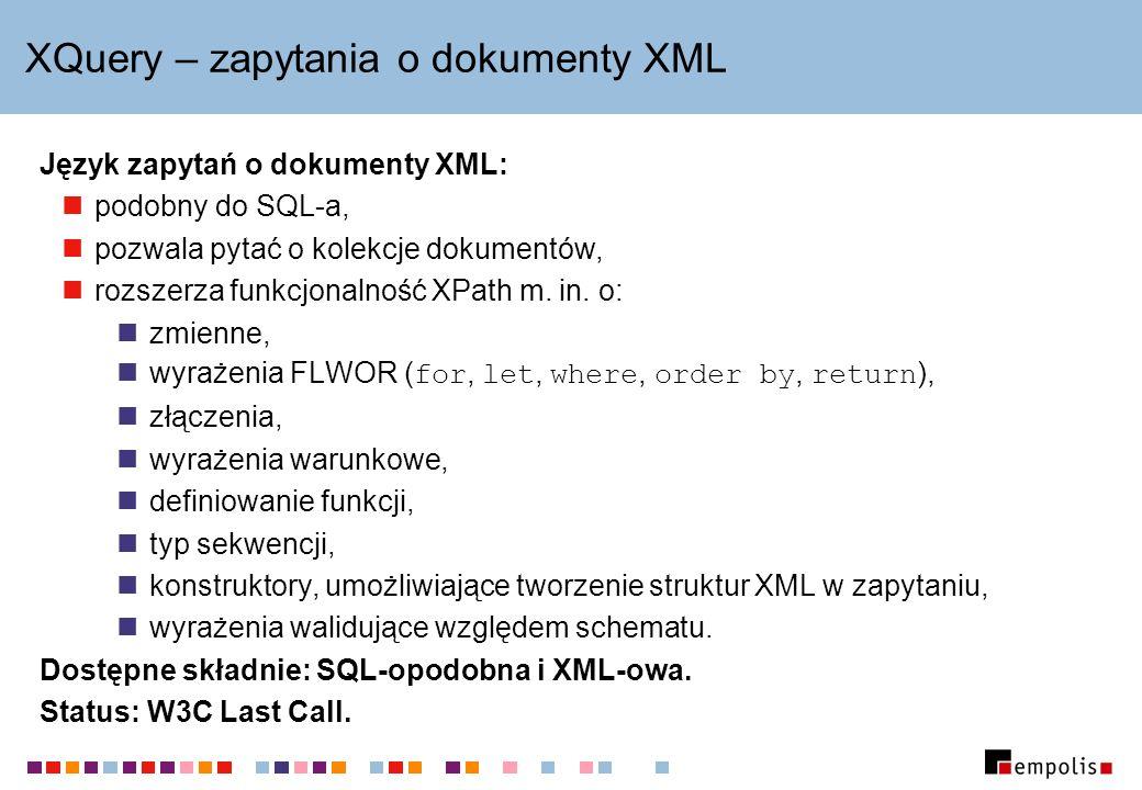 XQuery – zapytania o dokumenty XML Język zapytań o dokumenty XML: podobny do SQL-a, pozwala pytać o kolekcje dokumentów, rozszerza funkcjonalność XPat