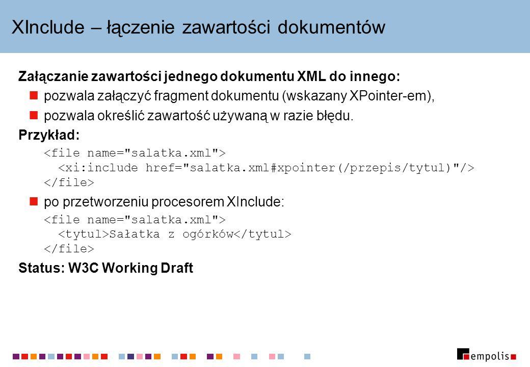 XInclude – łączenie zawartości dokumentów Załączanie zawartości jednego dokumentu XML do innego: pozwala załączyć fragment dokumentu (wskazany XPointe