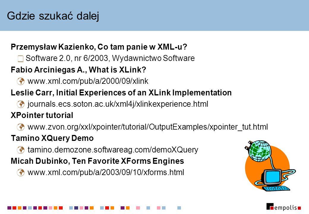 Gdzie szukać dalej Przemysław Kazienko, Co tam panie w XML-u? Software 2.0, nr 6/2003, Wydawnictwo Software Fabio Arciniegas A., What is XLink? www.xm