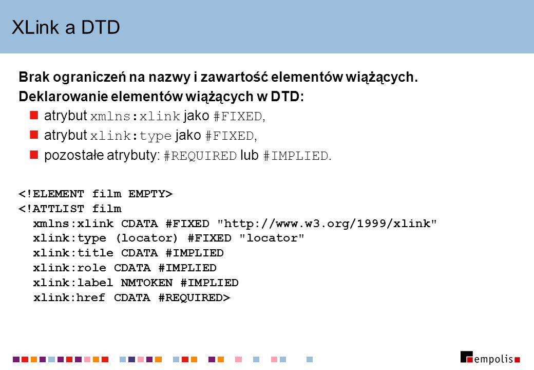 XLink a DTD Brak ograniczeń na nazwy i zawartość elementów wiążących. Deklarowanie elementów wiążących w DTD: atrybut xmlns:xlink jako #FIXED, atrybut