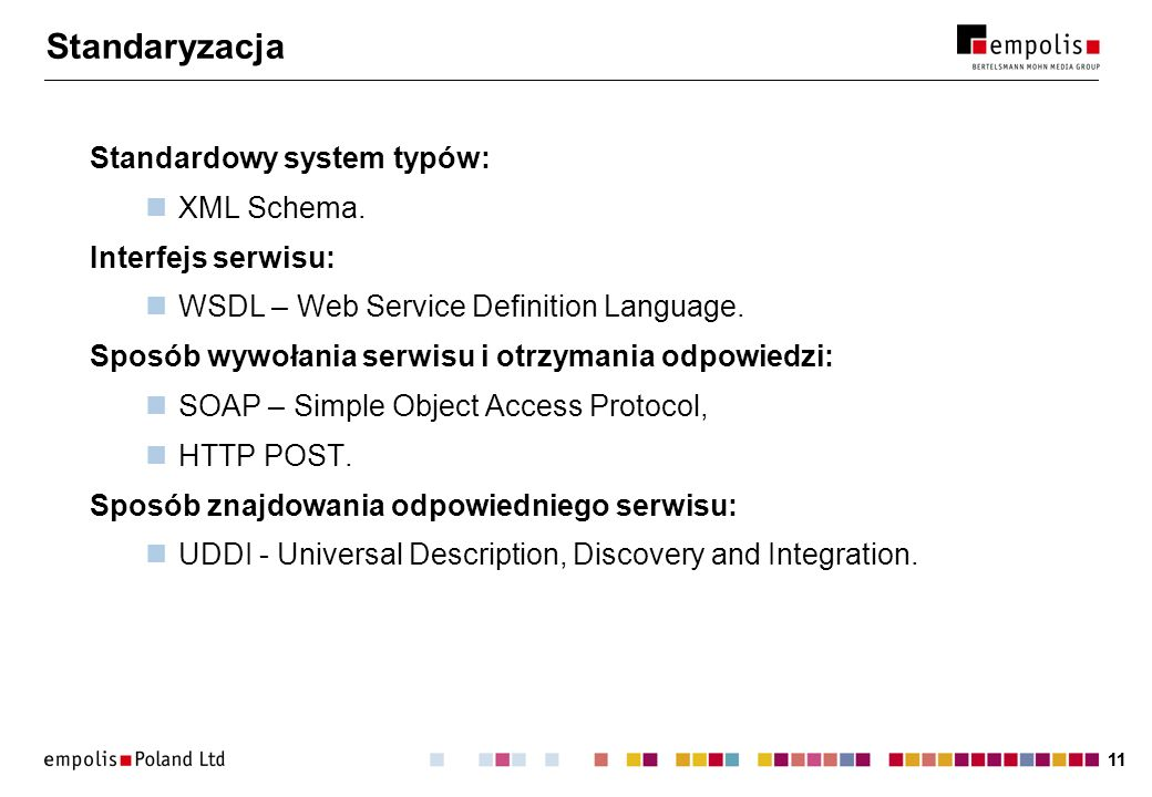 11 Standaryzacja Standardowy system typów: XML Schema. Interfejs serwisu: WSDL – Web Service Definition Language. Sposób wywołania serwisu i otrzymani