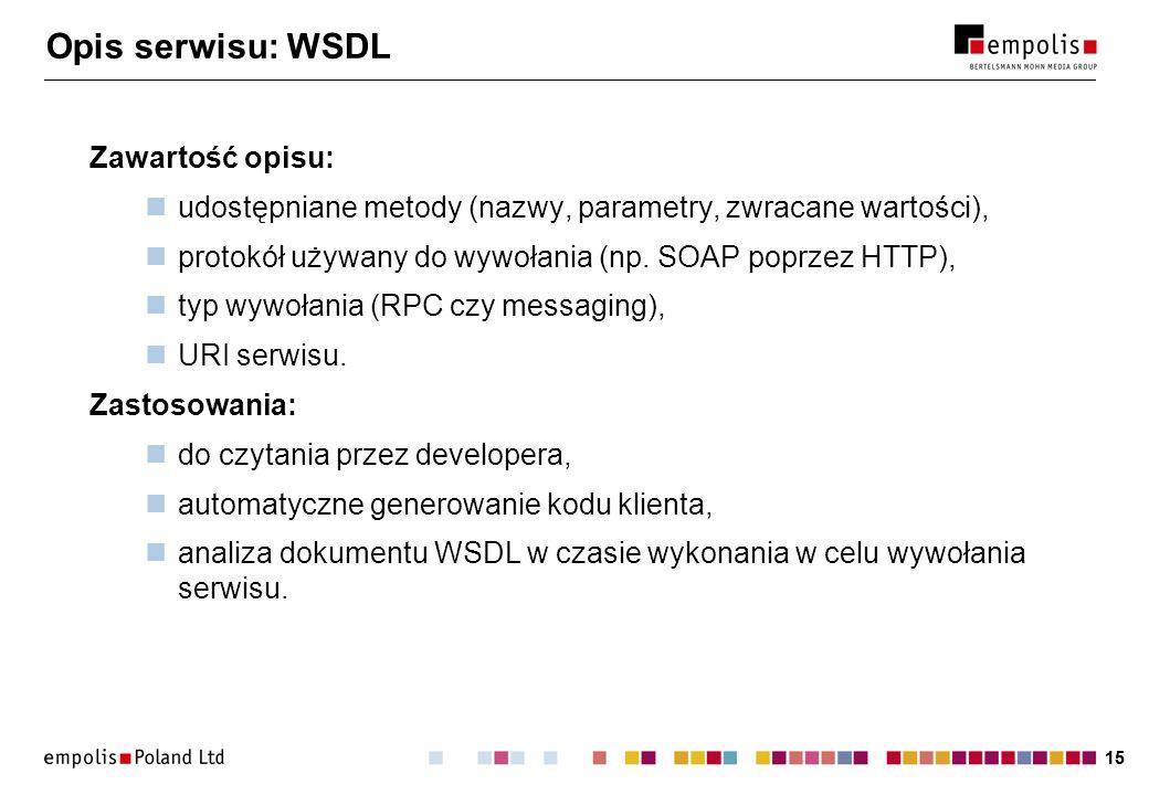 15 Opis serwisu: WSDL Zawartość opisu: udostępniane metody (nazwy, parametry, zwracane wartości), protokół używany do wywołania (np. SOAP poprzez HTTP