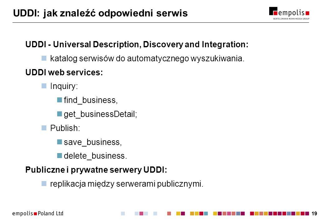 19 UDDI: jak znaleźć odpowiedni serwis UDDI - Universal Description, Discovery and Integration: katalog serwisów do automatycznego wyszukiwania. UDDI