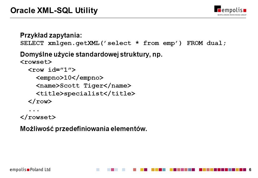 66 Oracle XML-SQL Utility Przykład zapytania: SELECT xmlgen.getXML(select * from emp) FROM dual; Domyślne użycie standardowej struktury, np. 10 Scott